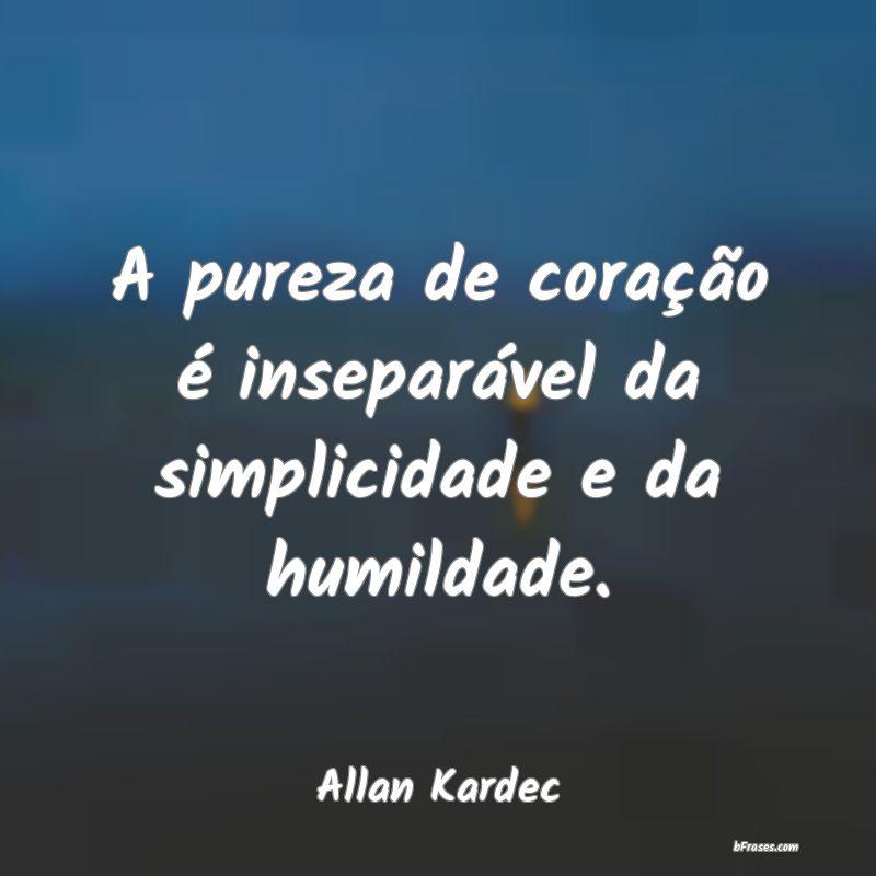 Frases de Allan Kardec - A pureza de coração é insep