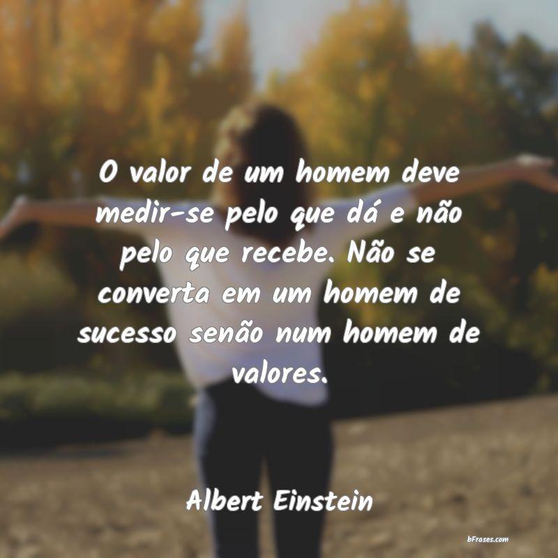 O Valor De Um Homem Deve Medir Se Pelo Q Albert Einstein