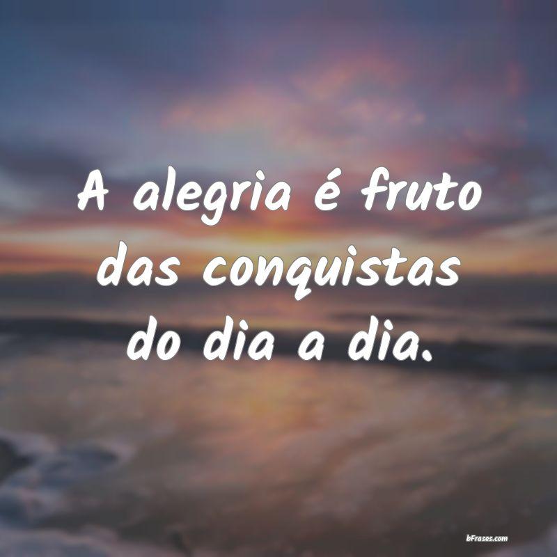 A Alegria é Fruto Das Conquistas Do Dia